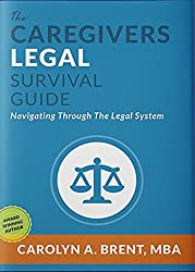 The Caregivers Legal Survival Guide: Navigating Through The Legal System