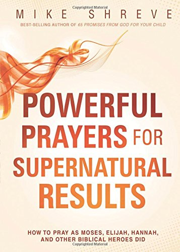 powerful-prayers-for-supernatural-results-how-to-pray-like-moses-elijah-sarah-and-other-biblical-her