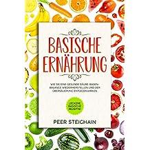 Basische Ernährung: Leckere basische Rezepte! Wie Sie eine gesunde Säure-Basen-Balance wiederherstellen und der Übersäuerung entgegenwirken