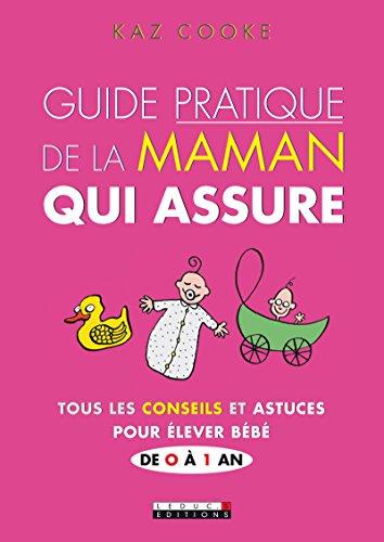 Guide pratique de la maman qui assure: Tous les conseils et astuces pour élever Bébé de 0 à 1 an (PARENTING) par Kaz Cooke