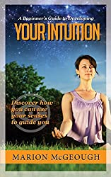 A Beginner's Guide to Developing Your Intuition: Discover how you can use your senses to guide you