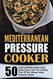 Mediterranean Pressure Cooker: 50 Original Mediterranean Style Meals-Shave Half The Cooking Time Off Any Recipe Using Pressure Cooker