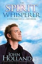 The Spirit Whisperer: Chronicles of a Medium by John Holland (2010-02-15)