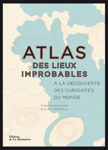 Atlas des lieux improbables. À la découverte des c