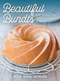Beautiful Bundts: 100 Recipes for Delicious Cakes & More: 100 Recipes for Delicious Cakes and More