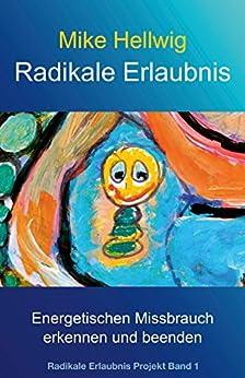 Radikale Erlaubnis: Energetischen Missbrauch erkennen und beenden