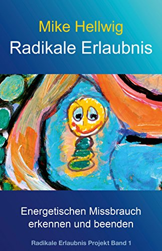 Radikale Erlaubnis: Energetischen Missbrauch erkennen und beenden (Radikale Erlaubnis Projekt Band 1)