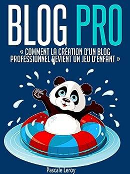 Blog Pro - Comment la création d'un blog professionnel devient un jeu d'enfant (Comment créer un blog professionnel et gagner de l'argent) par [Leroy, Pascale]