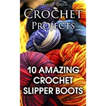 Crochet Projects: 10 Amazing Crochet Slipper Boots: (Crochet Stitches, Crochet Patterns) (English Edition)