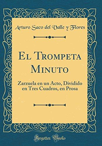 El Trompeta Minuto: Zarzuela en un Acto, Dividido en Tres Cuadros, en Prosa (Classic Reprint)