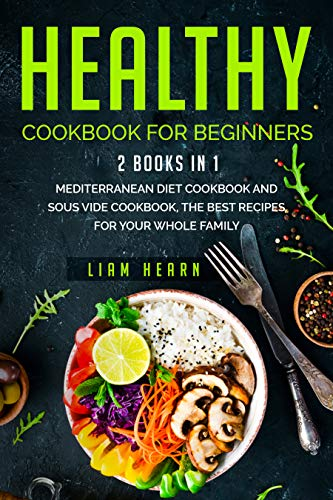 Healthy cookbook for beginners: 2 books in 1- Mediterranean diet cookbook and sous vide cookbook, the Best Recipes for Your Whole Family
