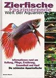 Zierfische - Faszinierende Welt der Aquarien : Informationen rund um Haltung, Pflege, Ernährung, Gesundheit und Kauf - Die schönsten Aquarienfische