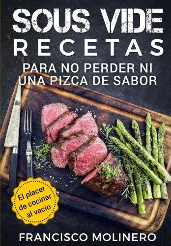 Sous Vide recetas para no perder ni una pizca de sabor: El placer de cocinar al vacío