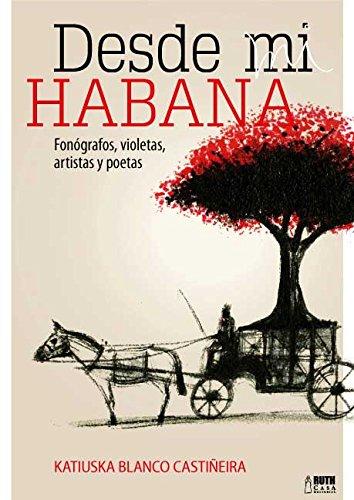 Desde mi Habana. Fonógrafos, violetas, artistas y poetas por Katiuska Blanco Castiñeira
