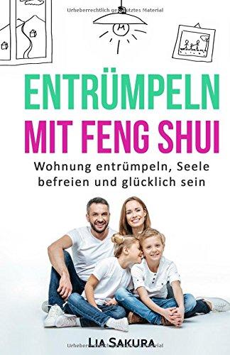 ENTRÜMPELN mit Feng Shui: Wohnung entrümpeln, Seele befreien und glücklich sein