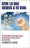 ATRE LO QUE DESEES A TU VIDA: El secreto vital para que funcione la Ley de la atracción. (BIBLIOTECA DE AUTO-AYUDA DE ALBERTO LAJAS nº 15) (Spanish Edition)