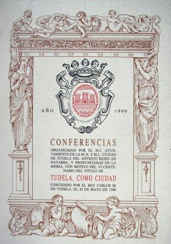 Conferencias organizadas por el M. I. Ayuntamiento de la M.N. Y M.L. Ciudad de Tudela y del Antiguo Reino de Navarra con motivo del VI Centenario del título de Tudela como ciudad concedido por el rey Carlos III el 20 de mayo de 1390