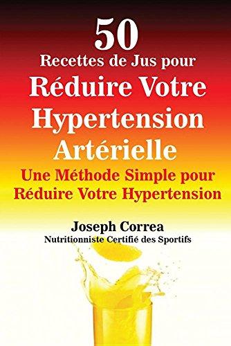 50 Recettes de Jus Pour Réduire Votre Hypertension Artérielle: Une Méthode Simple Pour Réduire Votre Hypertension par Joseph Correa