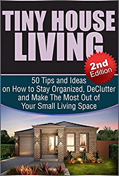 Tiny House Living 2nd Edition: 50 Tips and Ideas on How to Stay Organized, De-Clutter, and Make The Most Out of Your Small Living Space: Tiny House Living, ... Plans, Small House Book 1) (English Edition)