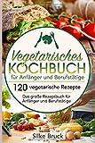 Vegetarisches Kochbuch für Anfänger und Berufstätige: 120 vegetarische Rezepte Das große Rezeptbuch für Anfänger und…