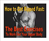 How to Get Ripped Fast: The Best Exercises to Work Out Your Upper Body