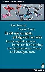 Es ist nie zu spät, erfolgreich zu sein: Ein lösungsfokussiertes Programm für Coaching von Organisationen, Teams und Einzelpersonen