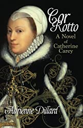 Cor Rotto: A novel of Catherine Carey by Adrienne Dillard (2014-11-06)