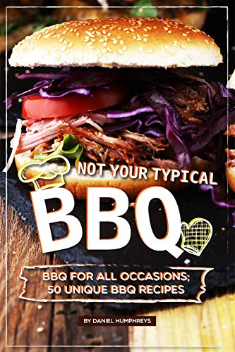 Not Your Typical BBQ: BBQ For All Occasions; 50 Unique BBQ Recipes
