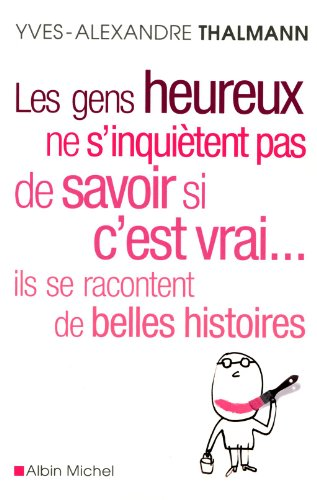 Les Gens heureux ne s'inquiètent pas de savoir si c'est vrai... ils se racontent de belles histoires par Yves-Alexandre Thalmann