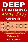 Deep Learning Made Easy with R: Breakthrough Techniques to Transform Performance