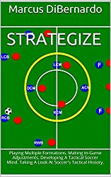 Strategize: Playing Multiple Formations. Making In-Game Adjustments. Developing A Tactical Soccer Mind. Taking A Look At Soccer's Tactical History. (English Edition)