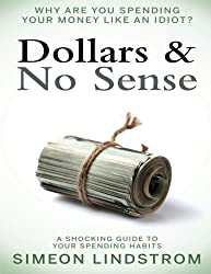 Dollars & No Sense: Why Are You Spending Your Money Like An Idiot?: Budgeting, Budgeting for Beginners, How to Save Money, Money Management, Personal Finance, Minimalist Living Book 1 (Volume 1) by Simeon Lindstrom (2016-03-29)