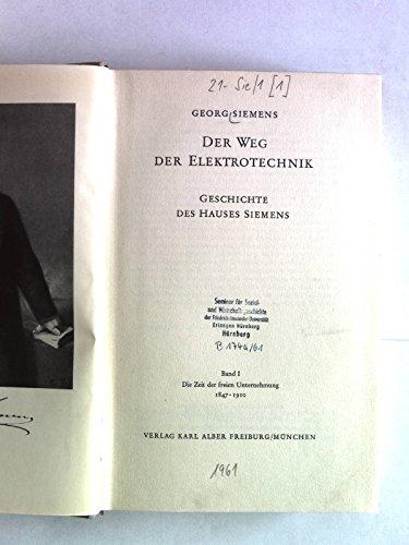 Der Weg der Elektrotechnik. Geschichte des Hauses Siemens, 1. Band I, die Zeit der freien Unternehmin, 1847 - 1910.