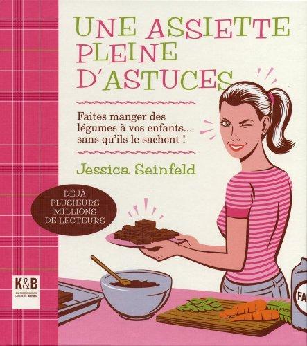 Une assiette pleine d'astuces : Faits manger des légumes à vos enfants... sans qu'ils le sachent ! par Jessica Seinfeld