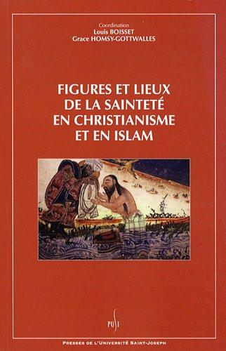 Figures et lieux de la sainteté en christianisme et en islam par Louis Boisset, Grace Homsy-Gottwalles