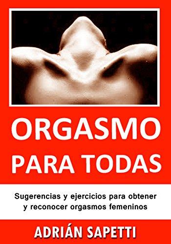 Orgasmo para todas: Sugerencias y ejercicios para obtener y reconocer orgasmos femeninos. (Sexo, Sexologia) por Adrián Sapetti