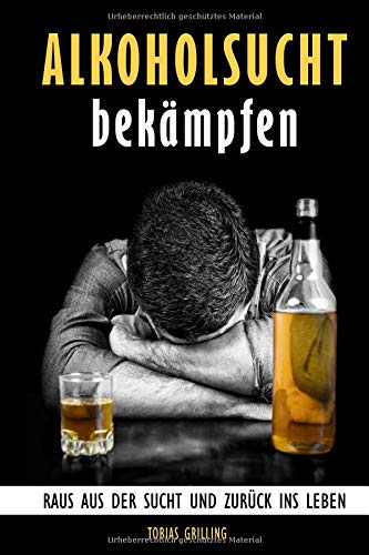 Alkoholsucht bekämpfen: Raus aus der Sucht und zurück ins Leben - Der Alkoholiker