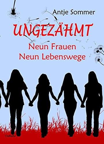 Ungezähmt - Neun Frauen, Neun Lebenswege: Biografische Erzählungen
