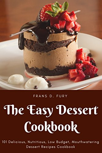 The Easy Dessert Cookbook: 101 Delicious, Nutritious, Low Budget, Mouthwatering Dessert Recipes Cookbook