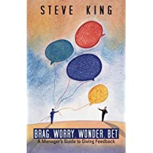 Brag, Worry, Wonder, Bet: A Manager's Guide to Giving Feedback by King, Steve (2013) Paperback