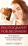 PHOTOGRAPHY: Photography For Beginners - From Beginner To Expert Photographer In Less Than a Day! (Photography, Photoshop, Photography Books, Photography Magazines, Digital Photography)