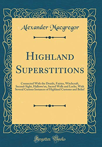 ns: Connected With the Druids, Fairies, Witchcraft, Second-Sight, Hallowe'en, Sacred Wells and Lochs, With Several Curious ... Highland Customs and Belief (Classic Reprint) ()