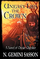 Uneasy Lies the Crown, a Novel of Owain Glyndwr by N. Gemini Sasson (2012-11-05)