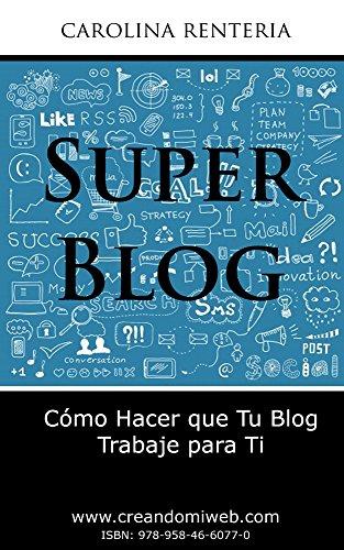 Súper Blog: Cómo hacer que tu blog trabaje para ti (Spanish Edition)