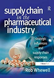 Supply Chain in the Pharmaceutical Industry: Strategic Influences and Supply Chain Responses by Rob Whewell (2009-12-28)