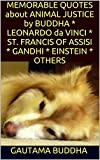 MEMORABLE QUOTES about ANIMAL JUSTICE by BUDDHA * LEONARDO da VINCI * ST. FRANCIS OF ASSISI *  GANDHI * EINSTEIN * OTHERS