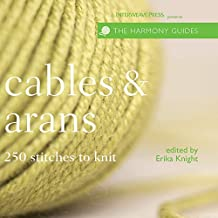 Cables & Arans: 250 Stitches to Knit (Harmony Guides) by Erika Knight (Editor) � Visit Amazon's Erika Knight Page search results for this author Erika Knight (Editor) (1-Oct-2007) Paperback