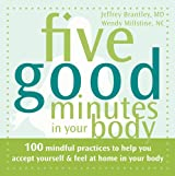 Five Good Minutes in Your Body: 100 Mindful Practices to Help You Accept Yourself and Feel at Home in Your Body (The Five Good Minutes Series)