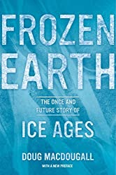 Frozen Earth: The Once and Future Story of Ice Ages by Macdougall, Doug (March 12, 2013) Paperback