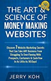 The Art & Science Of Money Making Websites: Discover 7 Website Marketing Secrets That Can Take Any Business From Struggling To Over-Flowing With Prospects, ... & Cashflow In As Little As 90-Days
